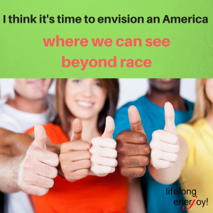 I think it's time to envision an America where we can see beyond race