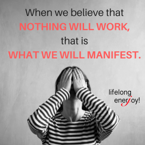 When we believe nothing will work, that is what we will manifest